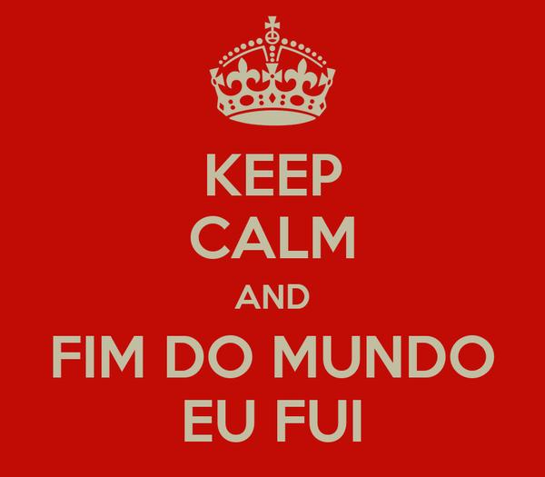 KEEP CALM AND FIM DO MUNDO EU FUI
