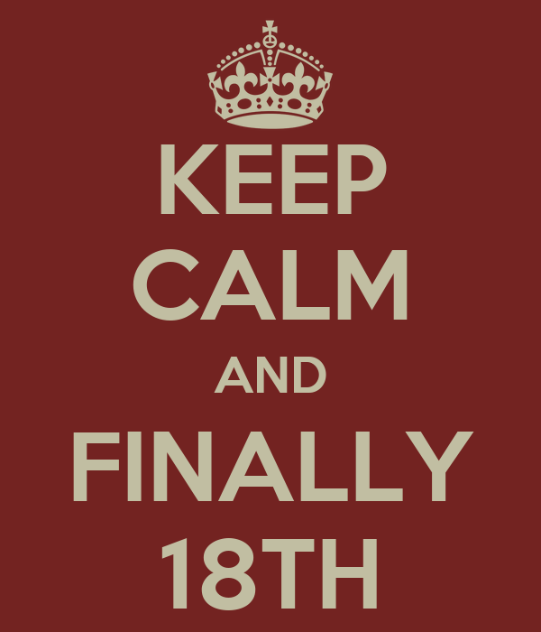 KEEP CALM AND FINALLY 18TH