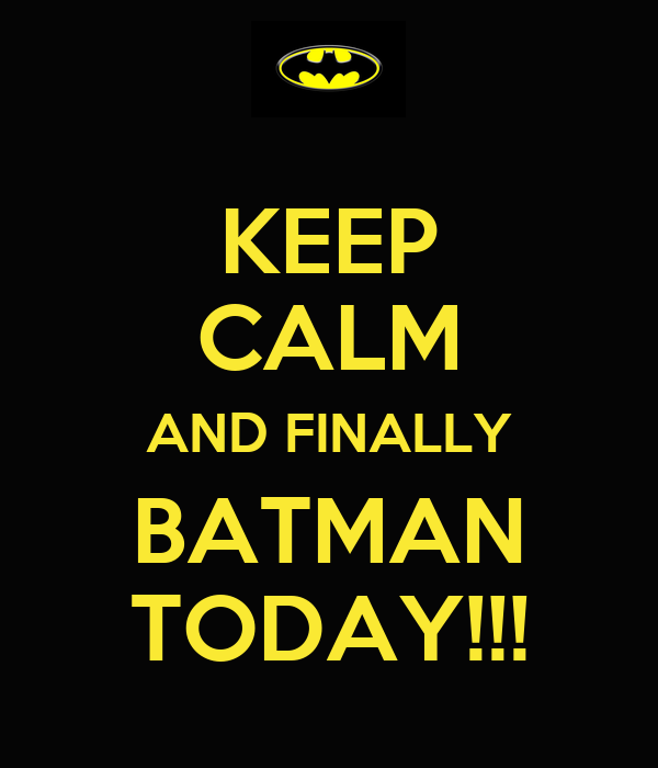 KEEP CALM AND FINALLY BATMAN TODAY!!!