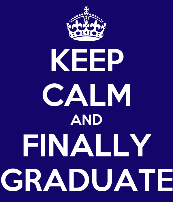 KEEP CALM AND FINALLY GRADUATE