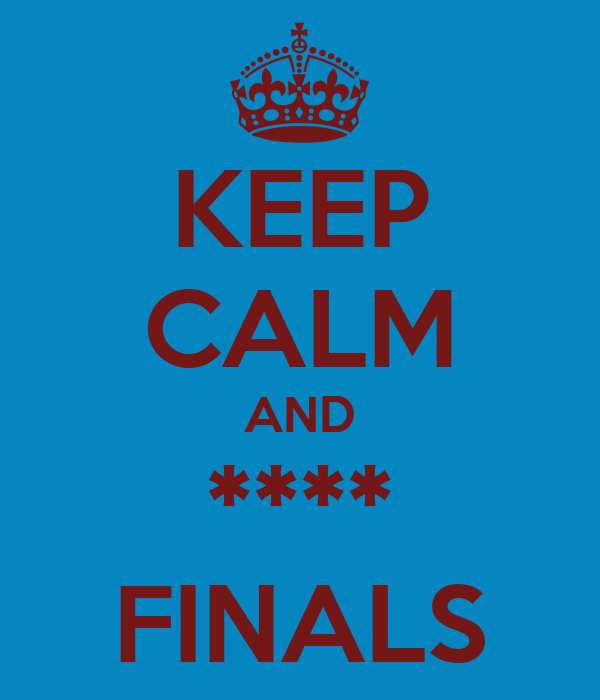 KEEP CALM AND **** FINALS