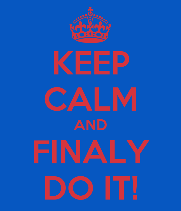 KEEP CALM AND FINALY DO IT!