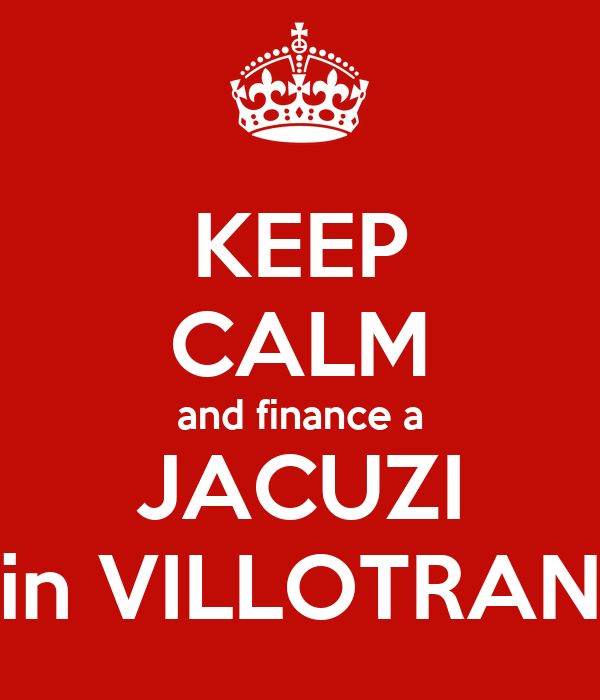 KEEP CALM and finance a JACUZI in VILLOTRAN
