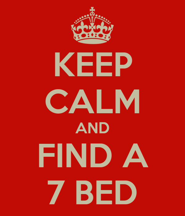 KEEP CALM AND FIND A 7 BED