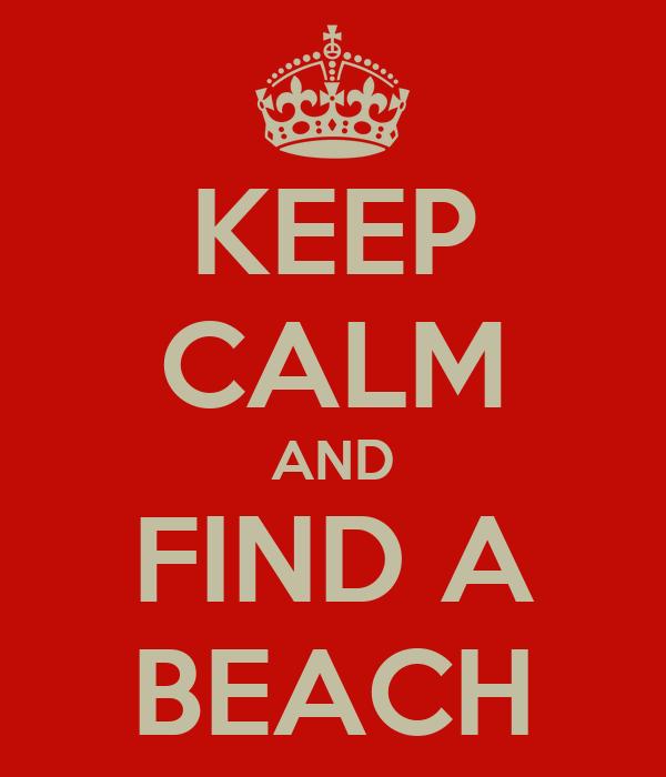 KEEP CALM AND FIND A BEACH
