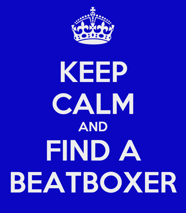 KEEP CALM AND FIND A BEATBOXER