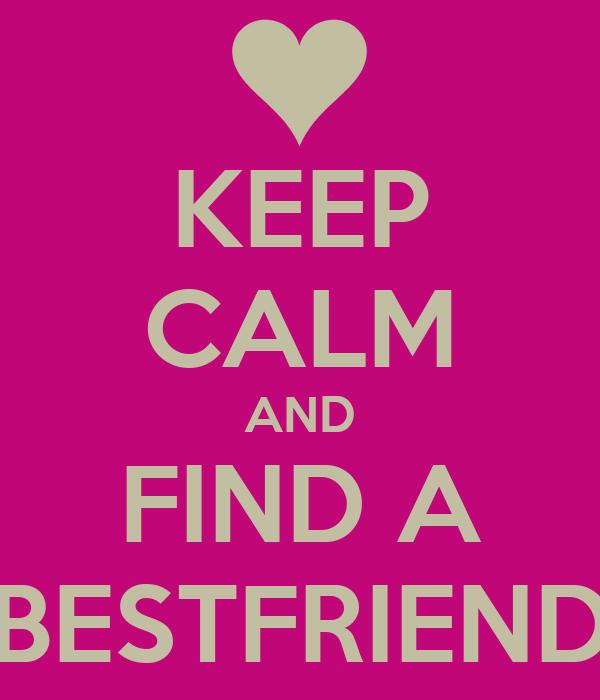 KEEP CALM AND FIND A BESTFRIEND