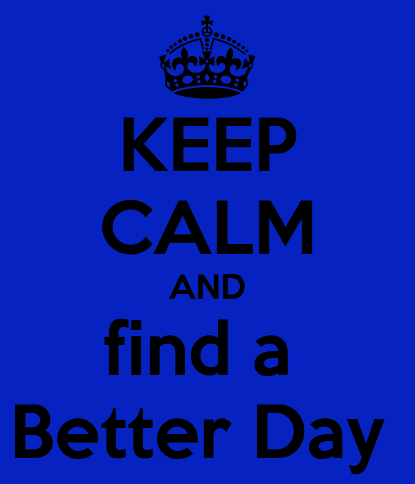 KEEP CALM AND find a  Better Day