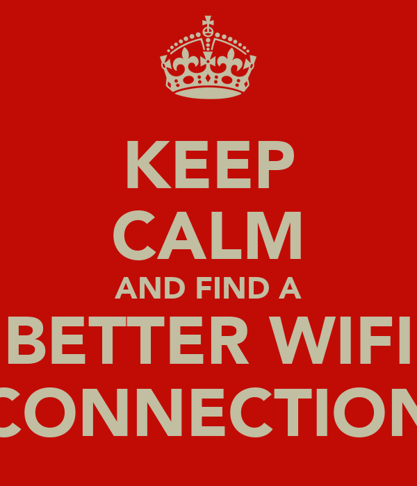KEEP CALM AND FIND A BETTER WIFI CONNECTION