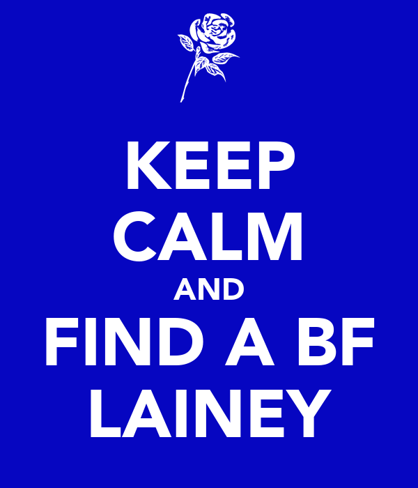 KEEP CALM AND FIND A BF LAINEY