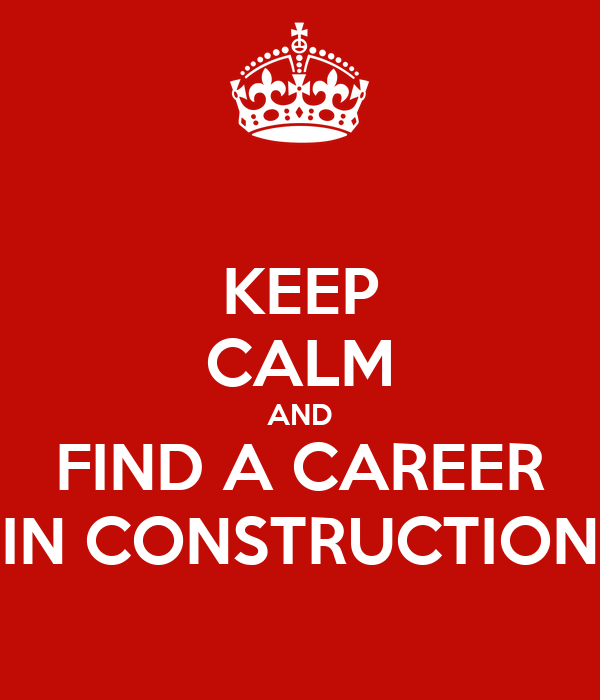 KEEP CALM AND FIND A CAREER IN CONSTRUCTION