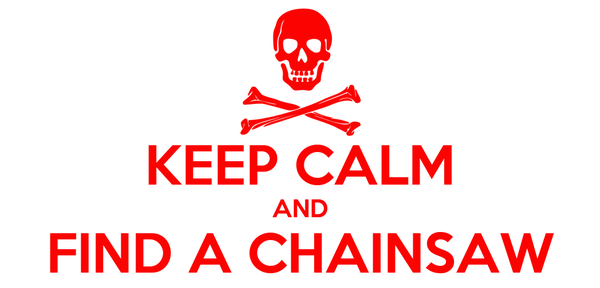 KEEP CALM AND FIND A CHAINSAW