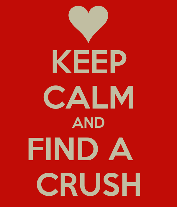 KEEP CALM AND FIND A   CRUSH