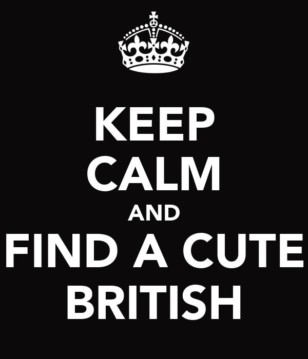 KEEP CALM AND FIND A CUTE BRITISH
