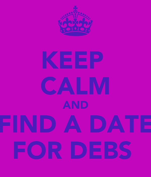 KEEP  CALM AND FIND A DATE FOR DEBS