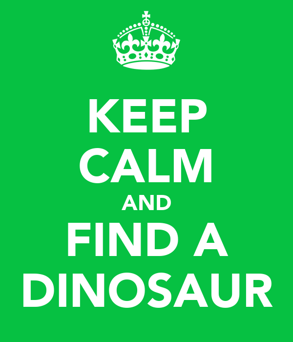 KEEP CALM AND FIND A DINOSAUR