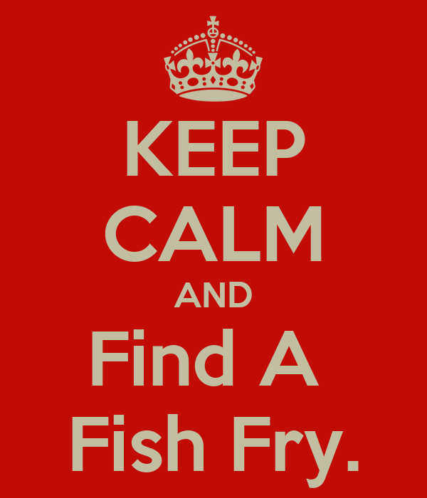 KEEP CALM AND Find A  Fish Fry.