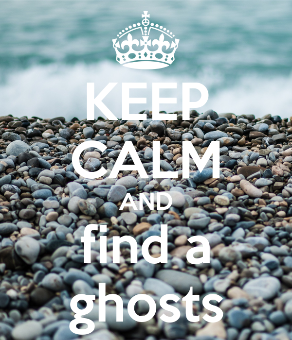 KEEP CALM AND find a ghosts