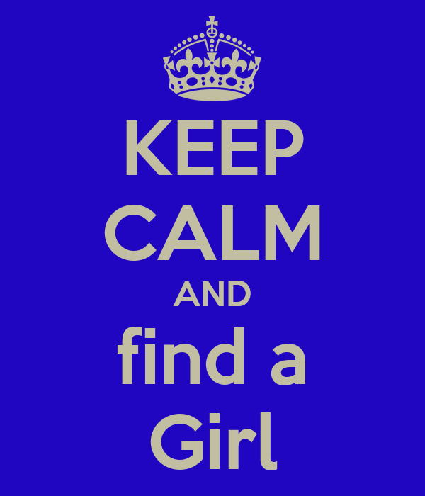 KEEP CALM AND find a Girl