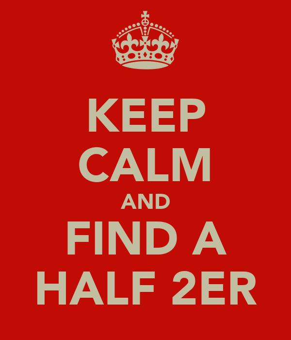 KEEP CALM AND FIND A HALF 2ER