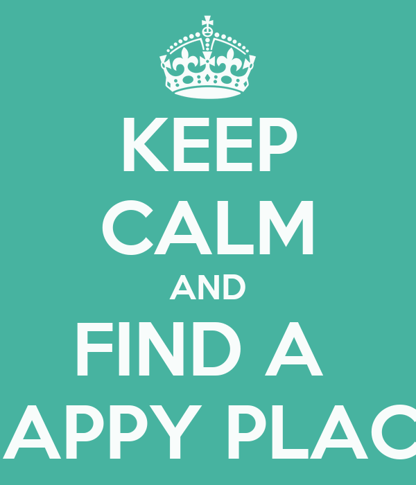 KEEP CALM AND FIND A  HAPPY PLACE