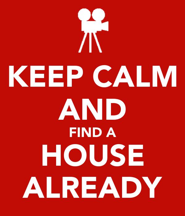 KEEP CALM AND FIND A HOUSE ALREADY