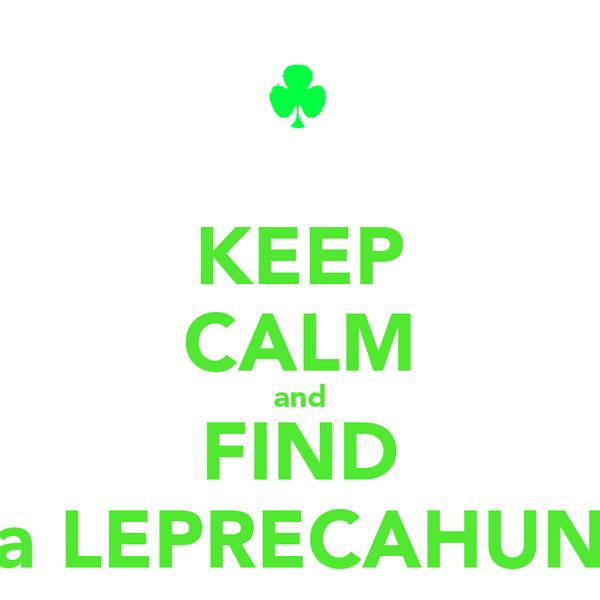 KEEP CALM and FIND a LEPRECAHUN