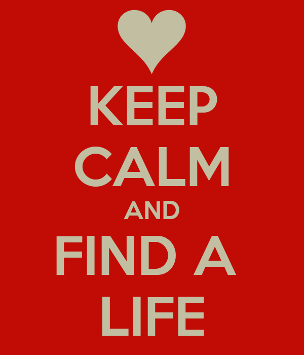 KEEP CALM AND FIND A  LIFE