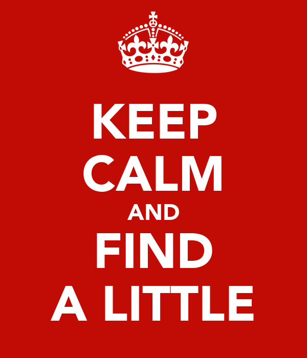 KEEP CALM AND FIND A LITTLE