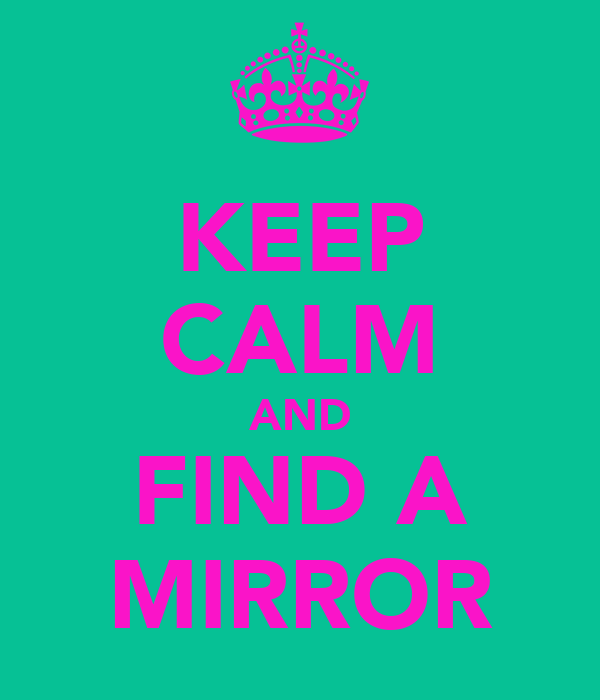 KEEP CALM AND FIND A MIRROR