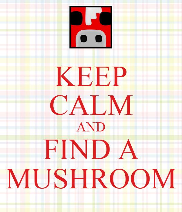 KEEP CALM AND FIND A MUSHROOM