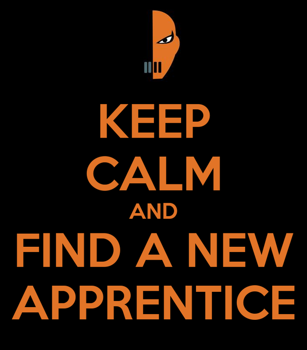 KEEP CALM AND FIND A NEW APPRENTICE