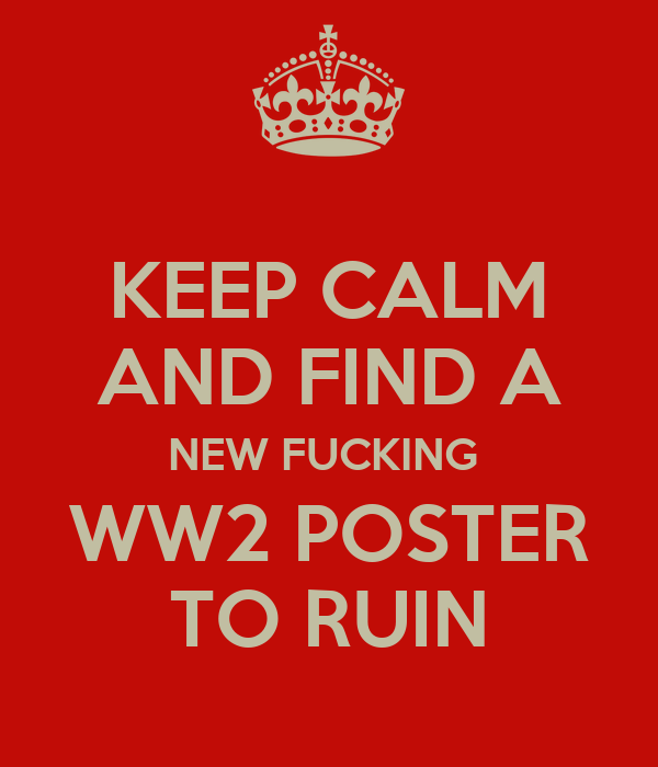 KEEP CALM AND FIND A NEW FUCKING  WW2 POSTER TO RUIN