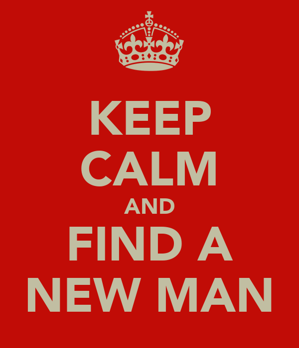 KEEP CALM AND FIND A NEW MAN