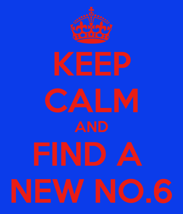 KEEP CALM AND FIND A  NEW NO.6