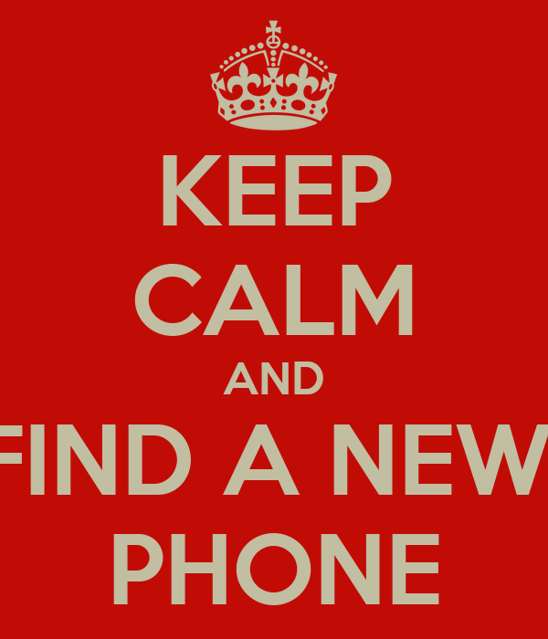 KEEP CALM AND FIND A NEW  PHONE
