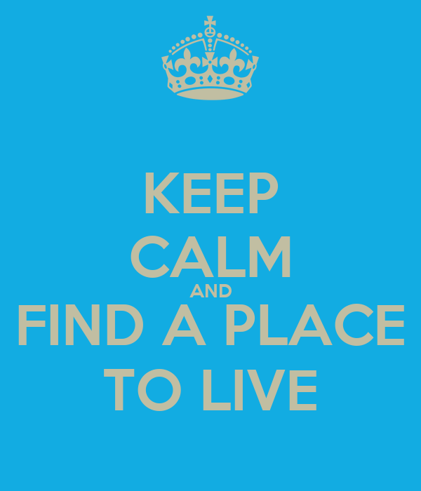 KEEP CALM AND FIND A PLACE TO LIVE