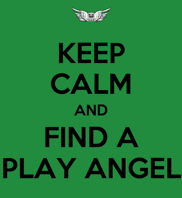 KEEP CALM AND FIND A PLAY ANGEL