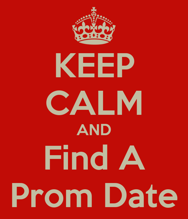 KEEP CALM AND Find A Prom Date