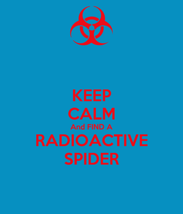 KEEP CALM And FIND A RADIOACTIVE SPIDER