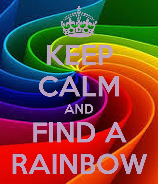 KEEP CALM AND FIND A RAINBOW