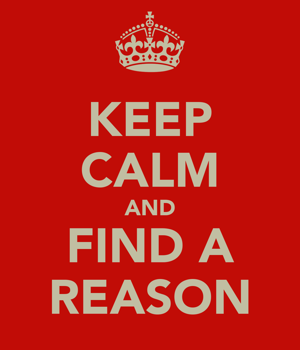 KEEP CALM AND FIND A REASON