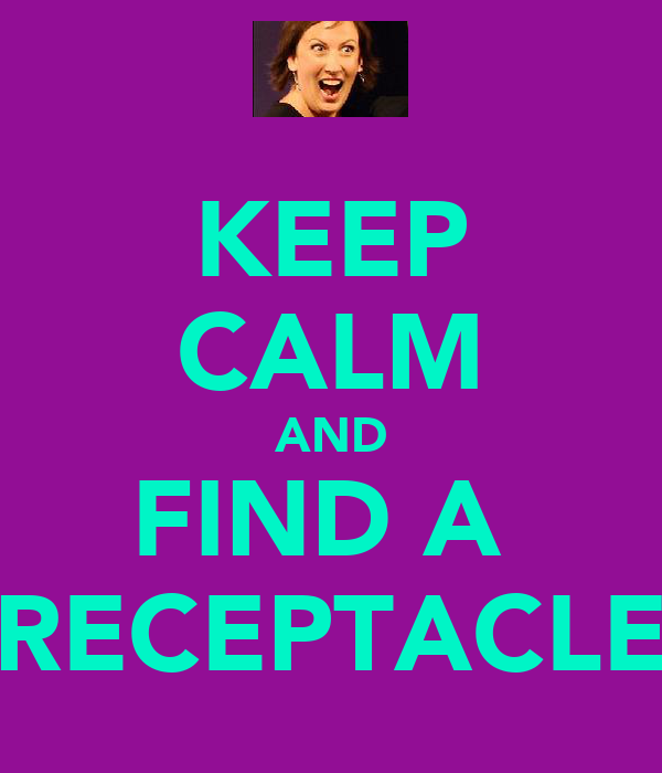 KEEP CALM AND FIND A   RECEPTACLE