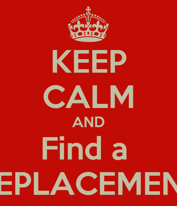 KEEP CALM AND Find a  REPLACEMENT