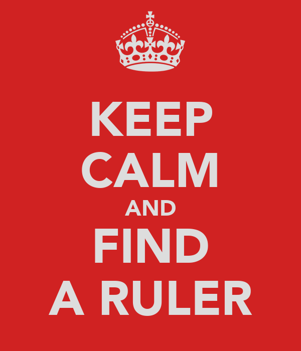 KEEP CALM AND FIND A RULER