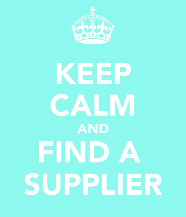 KEEP CALM AND FIND A  SUPPLIER