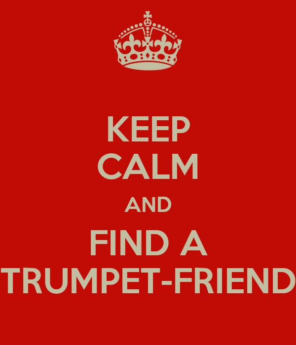 KEEP CALM AND FIND A TRUMPET-FRIEND