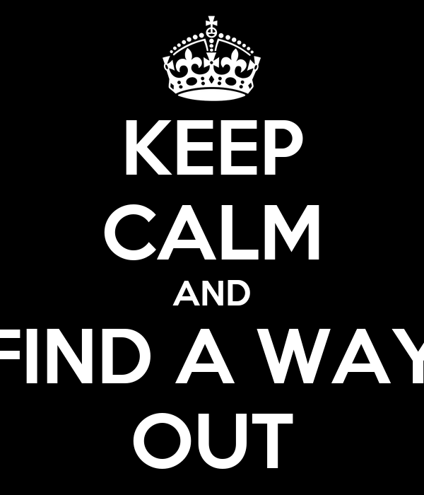 KEEP CALM AND FIND A WAY OUT
