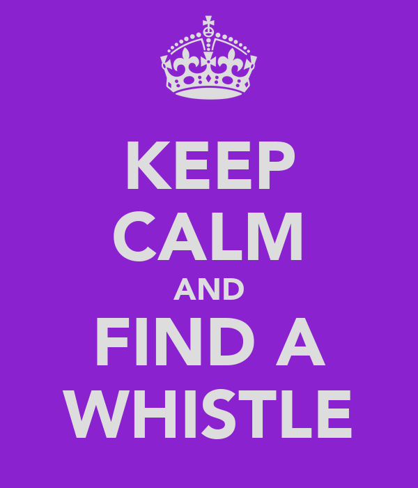 KEEP CALM AND FIND A WHISTLE