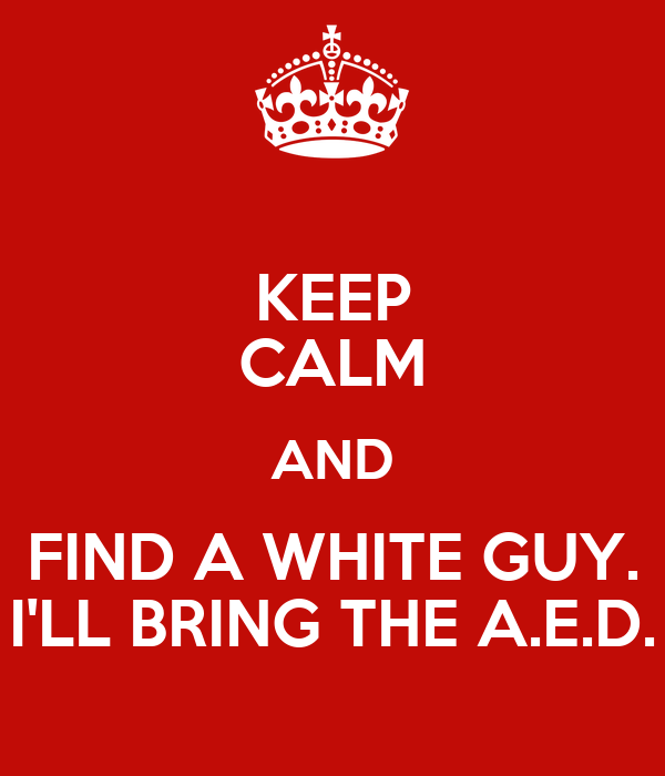 KEEP CALM AND FIND A WHITE GUY. I'LL BRING THE A.E.D.